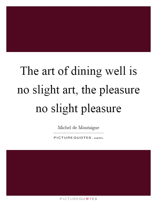 The art of dining well is no slight art, the pleasure no slight pleasure Picture Quote #1