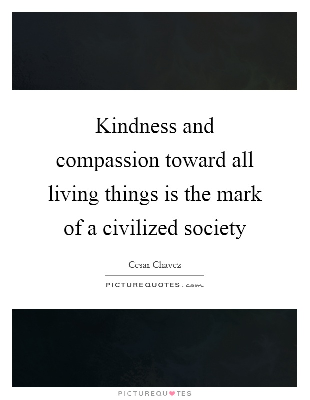 Kindness and compassion toward all living things is the mark of a civilized society Picture Quote #1