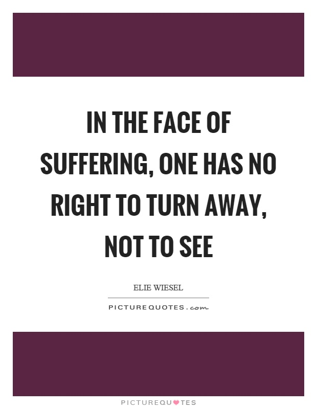 In the face of suffering, one has no right to turn away, not to see Picture Quote #1