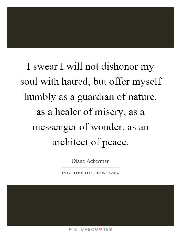 I swear I will not dishonor my soul with hatred, but offer myself humbly as a guardian of nature, as a healer of misery, as a messenger of wonder, as an architect of peace Picture Quote #1