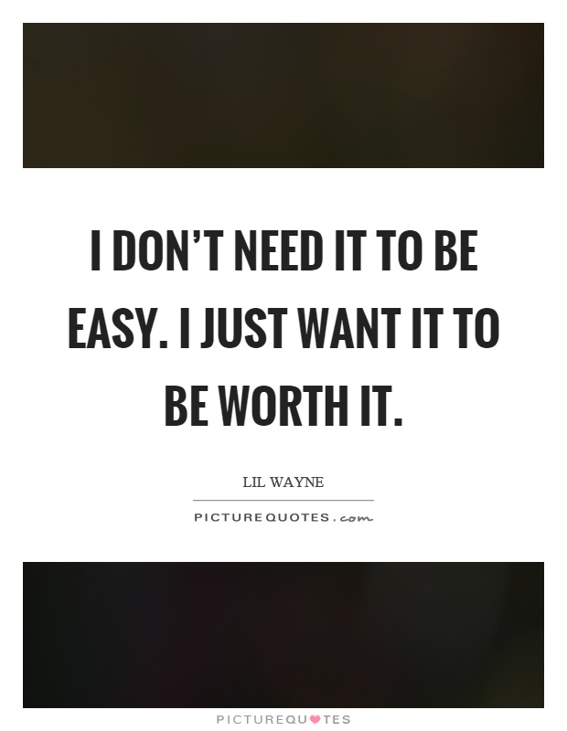 I don't need it to be easy. I just want it to be worth it Picture Quote #1