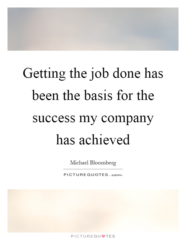 Getting the job done has been the basis for the success my company has achieved Picture Quote #1