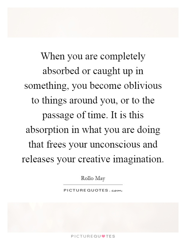 When you are completely absorbed or caught up in something, you become oblivious to things around you, or to the passage of time. It is this absorption in what you are doing that frees your unconscious and releases your creative imagination Picture Quote #1
