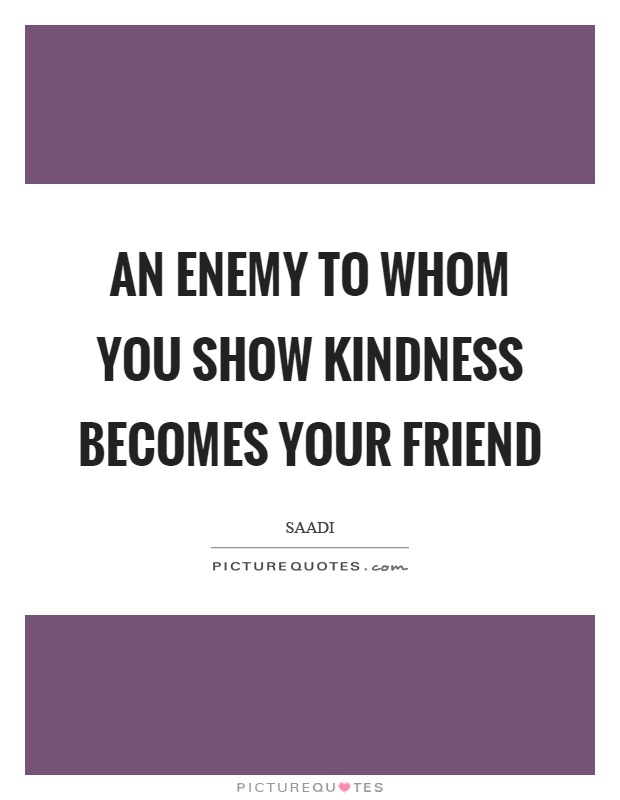 an enemy becomes a friend Enemy quotes from brainyquote clam up your mouth and be silent like an oyster shell, for that tongue of yours is the enemy of the soul, my friend.