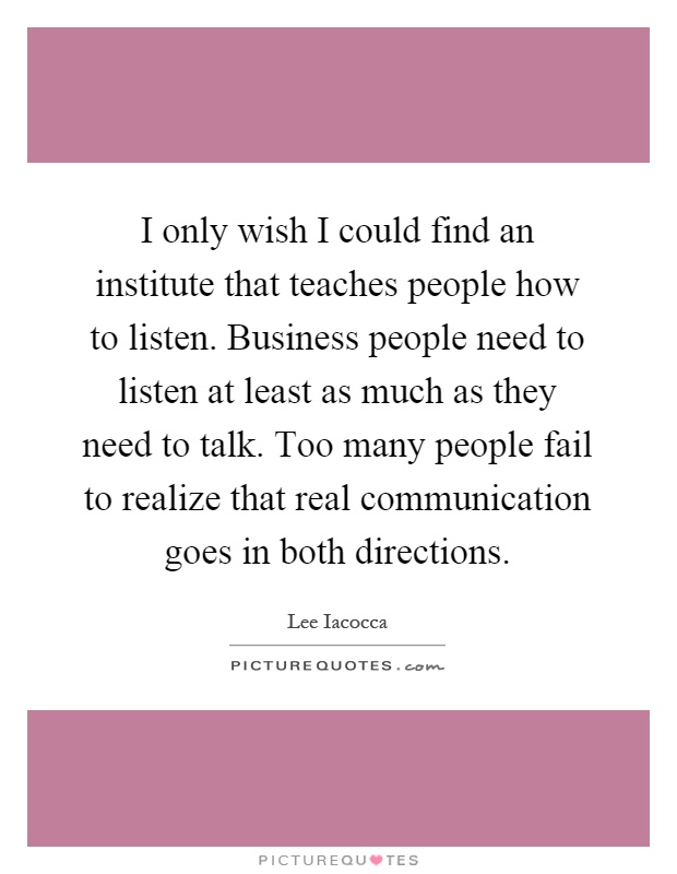 I only wish I could find an institute that teaches people how to listen. Business people need to listen at least as much as they need to talk. Too many people fail to realize that real communication goes in both directions Picture Quote #1