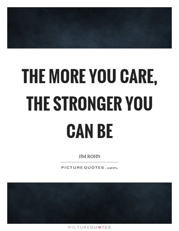 The more you care, the stronger you can be Picture Quote #1