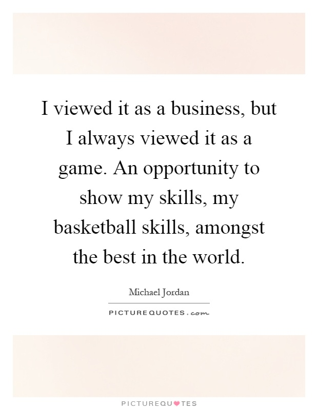 I viewed it as a business, but I always viewed it as a game. An opportunity to show my skills, my basketball skills, amongst the best in the world Picture Quote #1