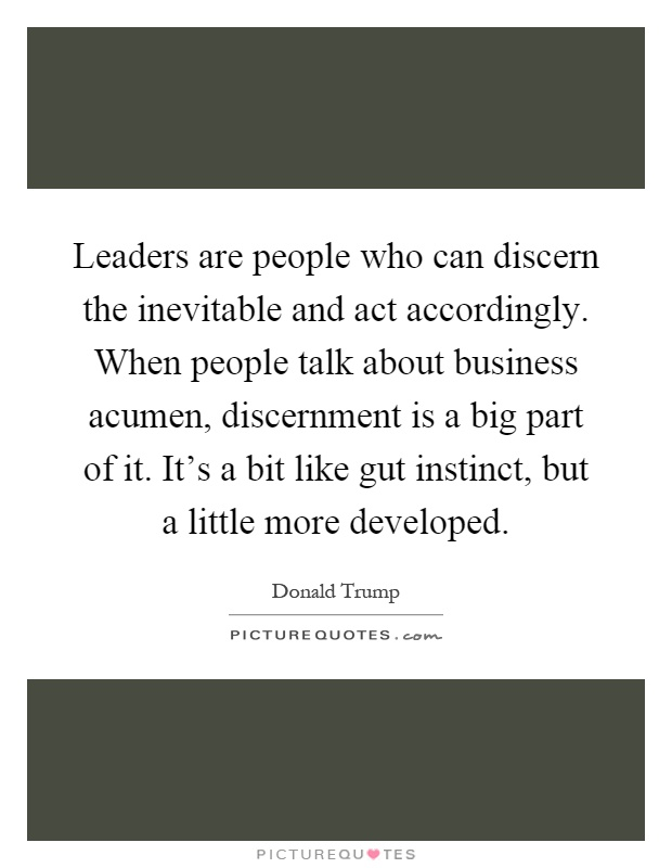 Leaders are people who can discern the inevitable and act accordingly. When people talk about business acumen, discernment is a big part of it. It's a bit like gut instinct, but a little more developed Picture Quote #1