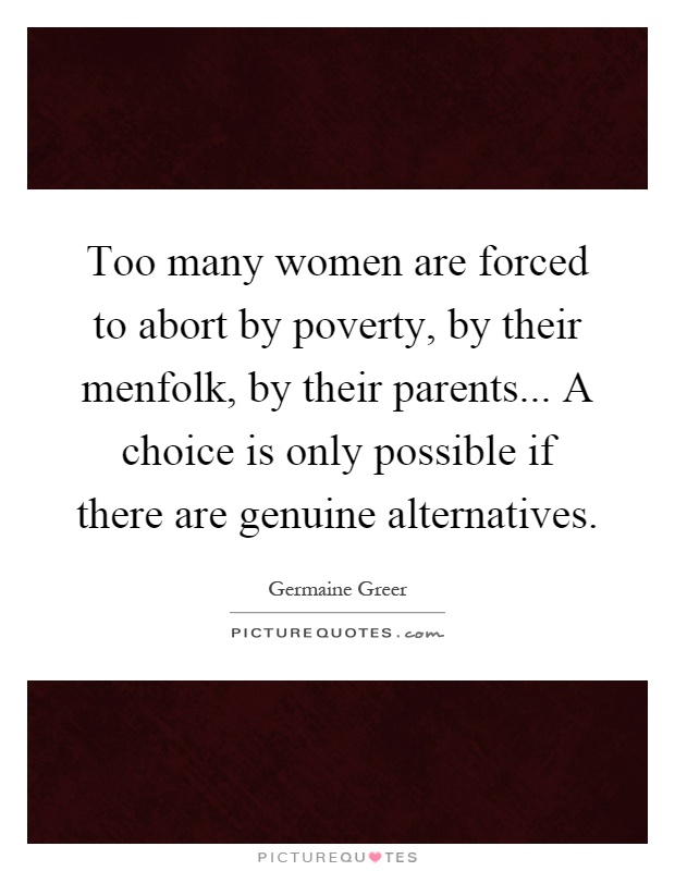 Too many women are forced to abort by poverty, by their menfolk, by their parents... A choice is only possible if there are genuine alternatives Picture Quote #1