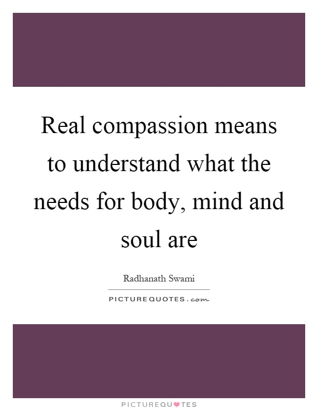 Real compassion means to understand what the needs for body, mind and soul are Picture Quote #1