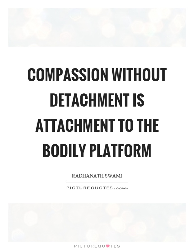 Compassion without detachment is attachment to the bodily platform Picture Quote #1