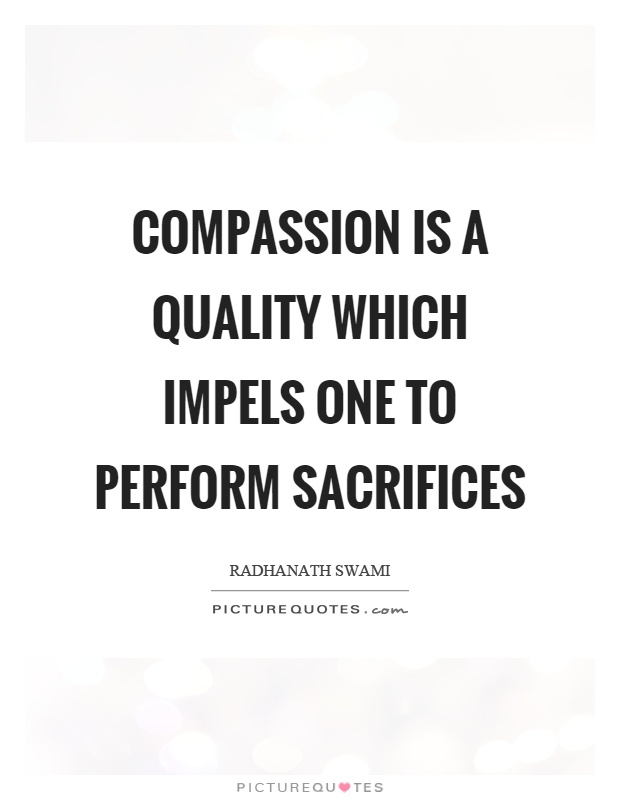 Compassion is a quality which impels one to perform sacrifices Picture Quote #1