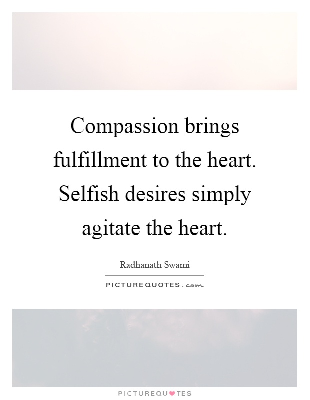 Compassion brings fulfillment to the heart. Selfish desires simply agitate the heart Picture Quote #1