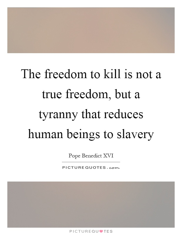 The freedom to kill is not a true freedom, but a tyranny that reduces human beings to slavery Picture Quote #1