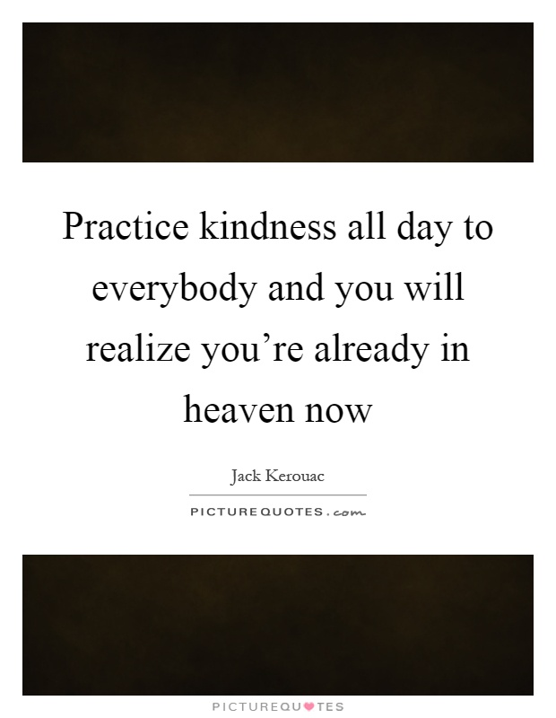 Practice kindness all day to everybody and you will realize you're already in heaven now Picture Quote #1