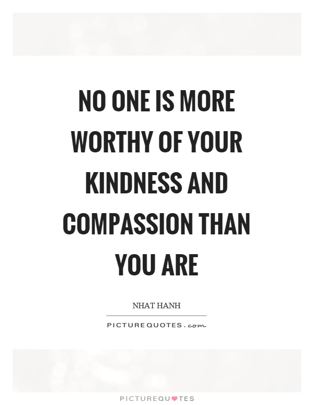 No one is more worthy of your kindness and compassion than you are Picture Quote #1