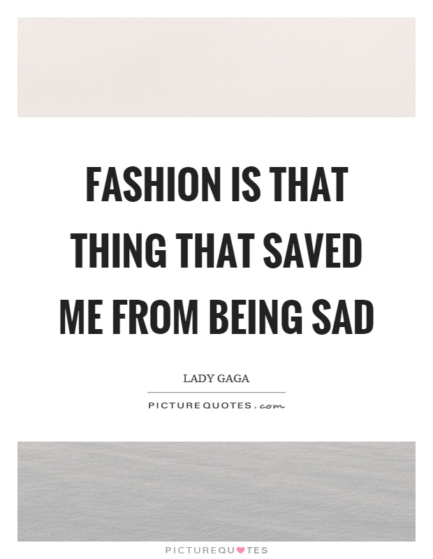 Fashion is that thing that saved me from being sad Picture Quote #1