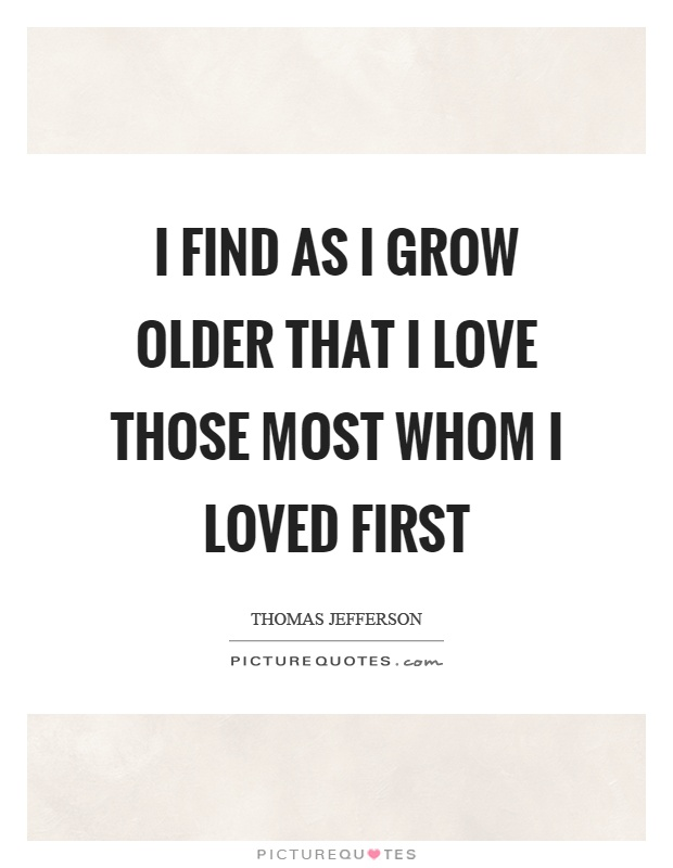 I find as I grow older that I love those most whom I loved first Picture Quote #1
