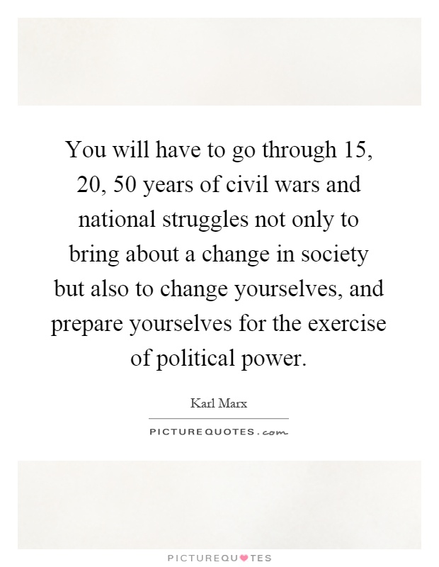 You will have to go through 15, 20, 50 years of civil wars and national struggles not only to bring about a change in society but also to change yourselves, and prepare yourselves for the exercise of political power Picture Quote #1