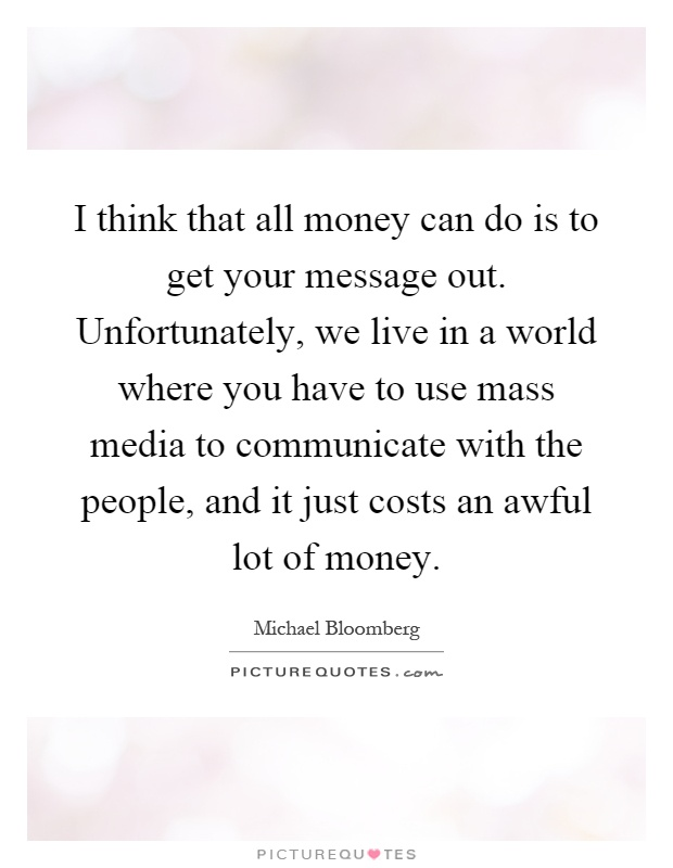 I think that all money can do is to get your message out. Unfortunately, we live in a world where you have to use mass media to communicate with the people, and it just costs an awful lot of money Picture Quote #1