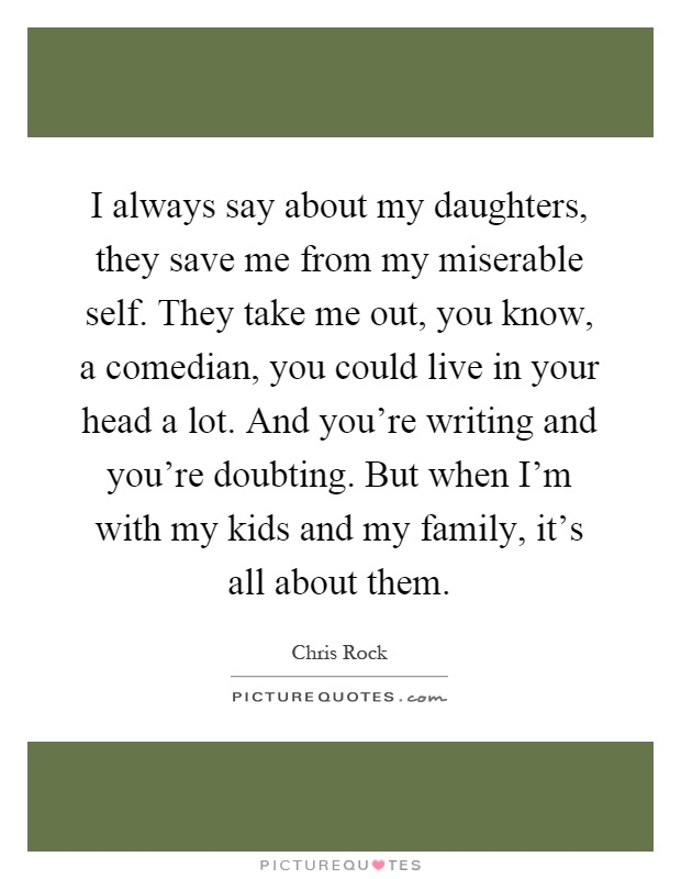 I always say about my daughters, they save me from my miserable self. They take me out, you know, a comedian, you could live in your head a lot. And you're writing and you're doubting. But when I'm with my kids and my family, it's all about them Picture Quote #1