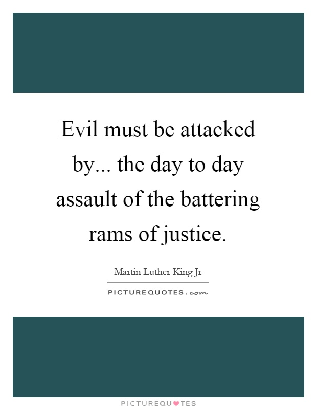 Evil must be attacked by... the day to day assault of the battering rams of justice Picture Quote #1