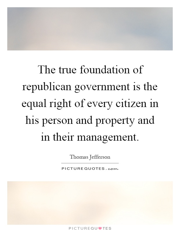 The true foundation of republican government is the equal right of every citizen in his person and property and in their management Picture Quote #1