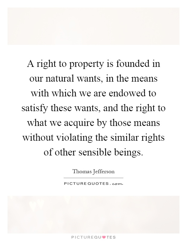 A right to property is founded in our natural wants, in the means with which we are endowed to satisfy these wants, and the right to what we acquire by those means without violating the similar rights of other sensible beings Picture Quote #1
