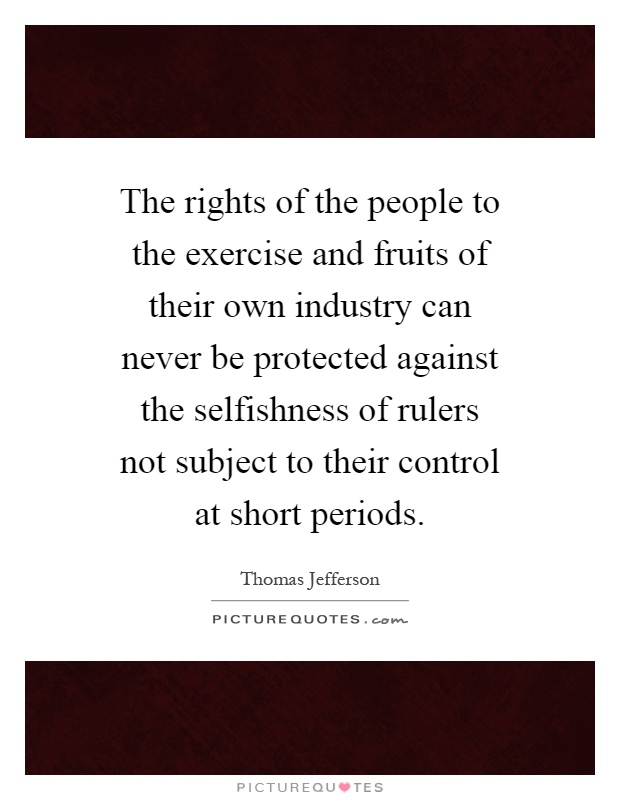 The rights of the people to the exercise and fruits of their own industry can never be protected against the selfishness of rulers not subject to their control at short periods Picture Quote #1