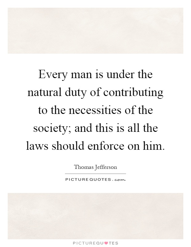 Every man is under the natural duty of contributing to the necessities of the society; and this is all the laws should enforce on him Picture Quote #1
