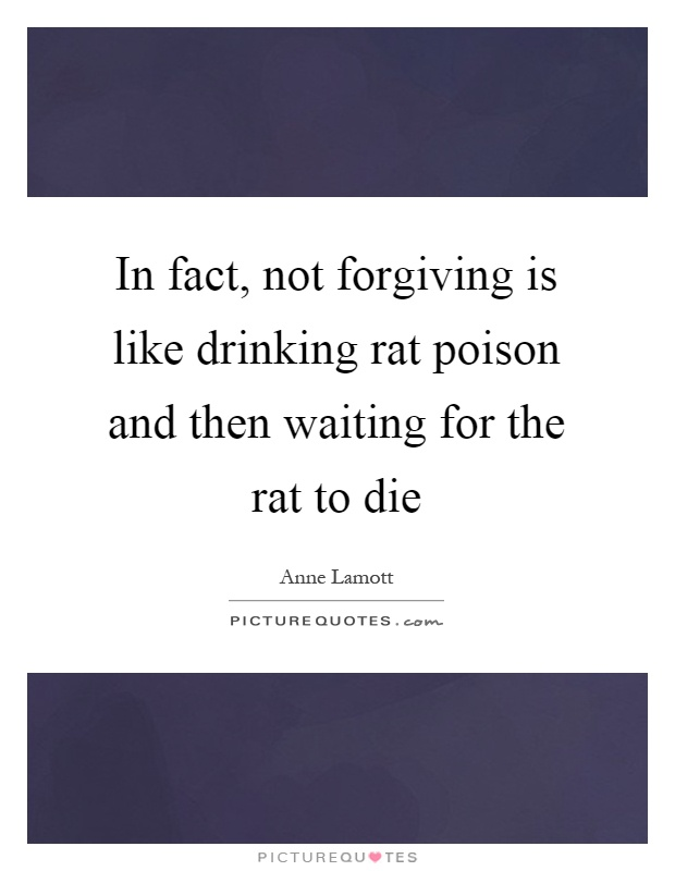 In fact, not forgiving is like drinking rat poison and then waiting for the rat to die Picture Quote #1