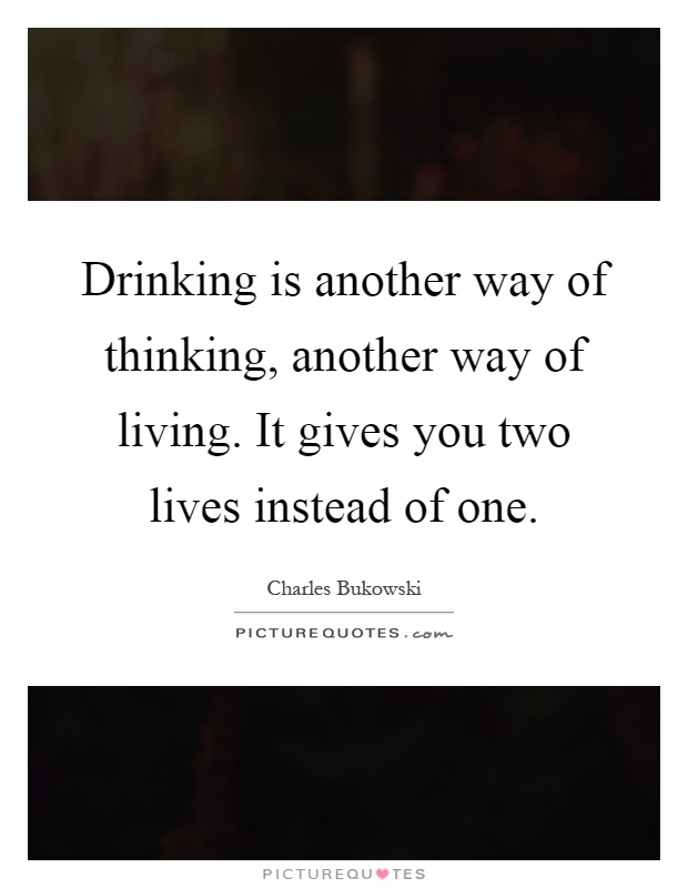 Drinking is another way of thinking, another way of living. It gives you two lives instead of one Picture Quote #1