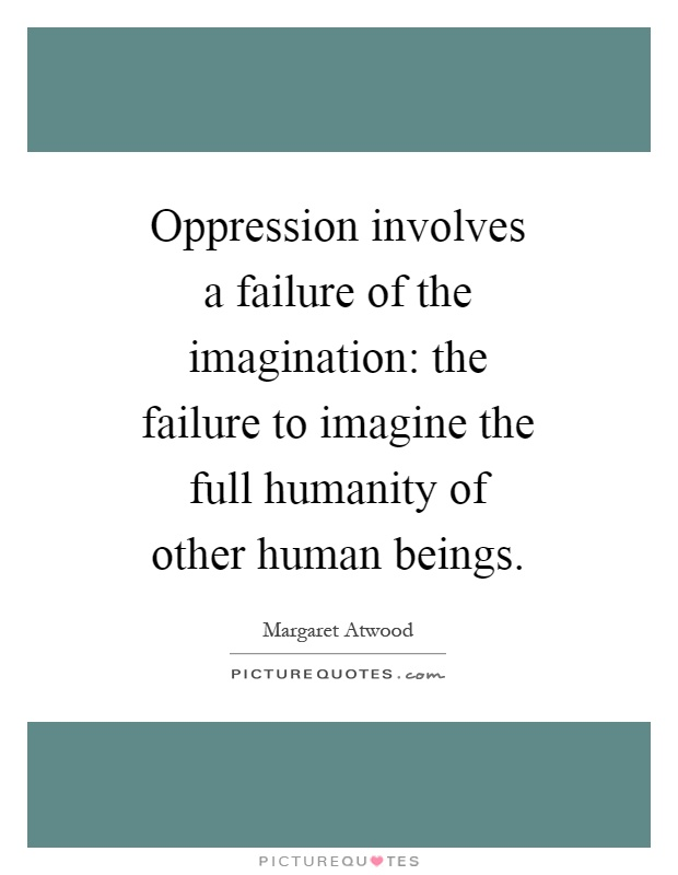 Oppression involves a failure of the imagination: the failure to imagine the full humanity of other human beings Picture Quote #1
