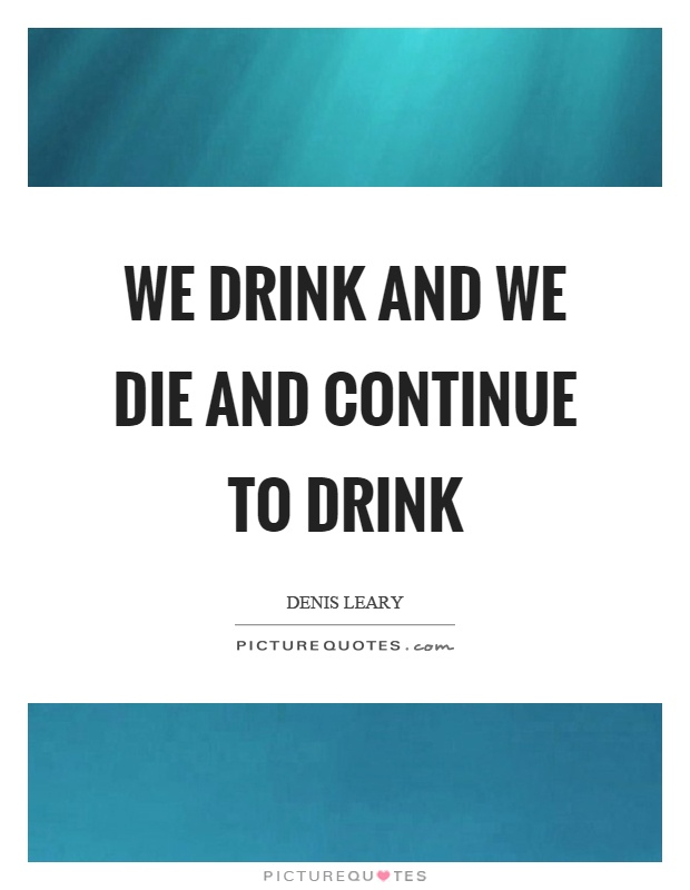 We drink and we die and continue to drink Picture Quote #1