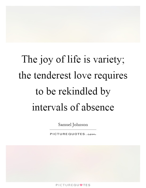 The joy of life is variety; the tenderest love requires to be rekindled by intervals of absence Picture Quote #1