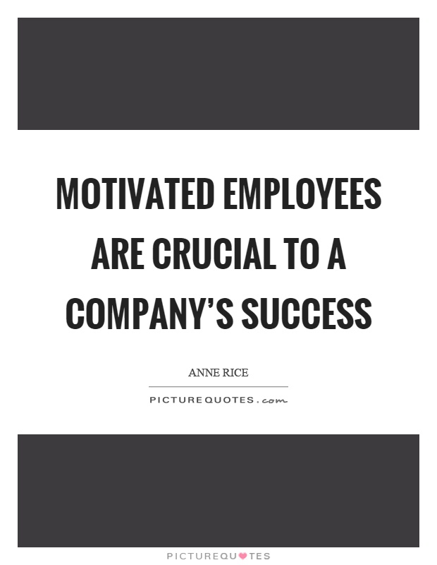 Motivated employees are crucial to a company's success Picture Quote #1