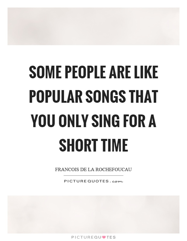Some people are like popular songs that you only sing for a short time Picture Quote #1