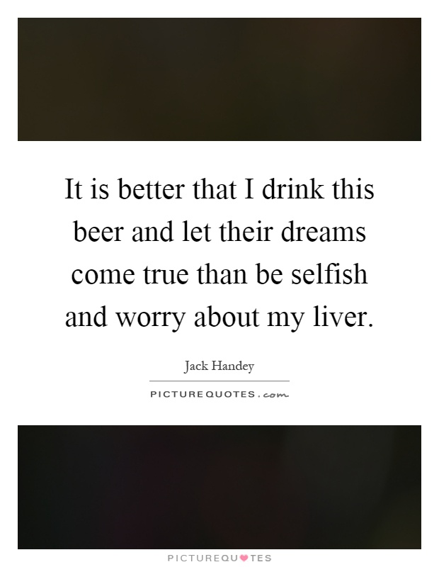 It is better that I drink this beer and let their dreams come true than be selfish and worry about my liver Picture Quote #1