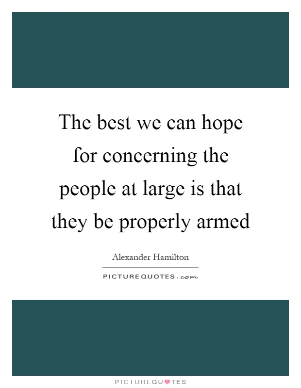 The best we can hope for concerning the people at large is that they be properly armed Picture Quote #1