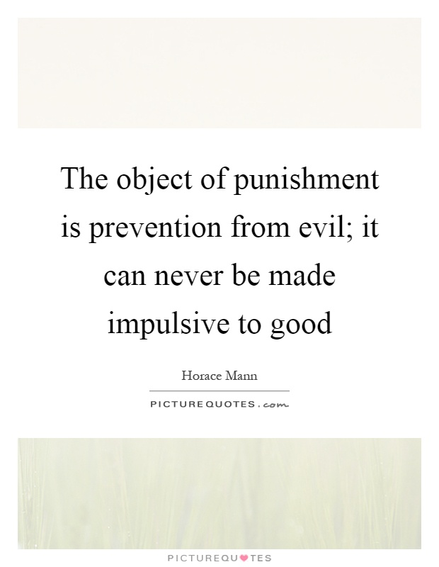The object of punishment is prevention from evil; it can never be made impulsive to good Picture Quote #1