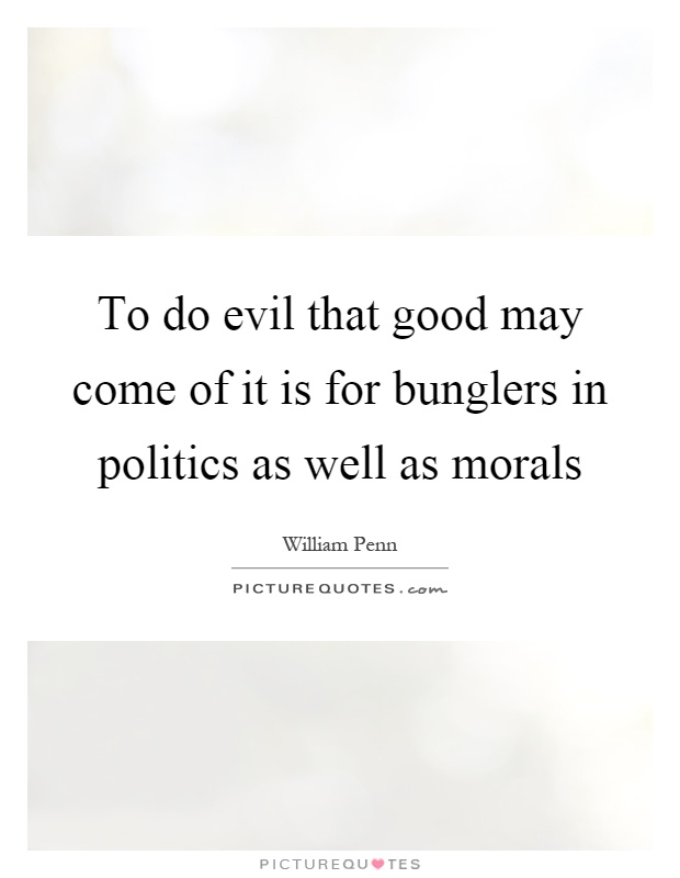 To do evil that good may come of it is for bunglers in politics as well as morals Picture Quote #1