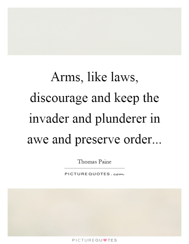 Arms, like laws, discourage and keep the invader and plunderer in awe and preserve order Picture Quote #1