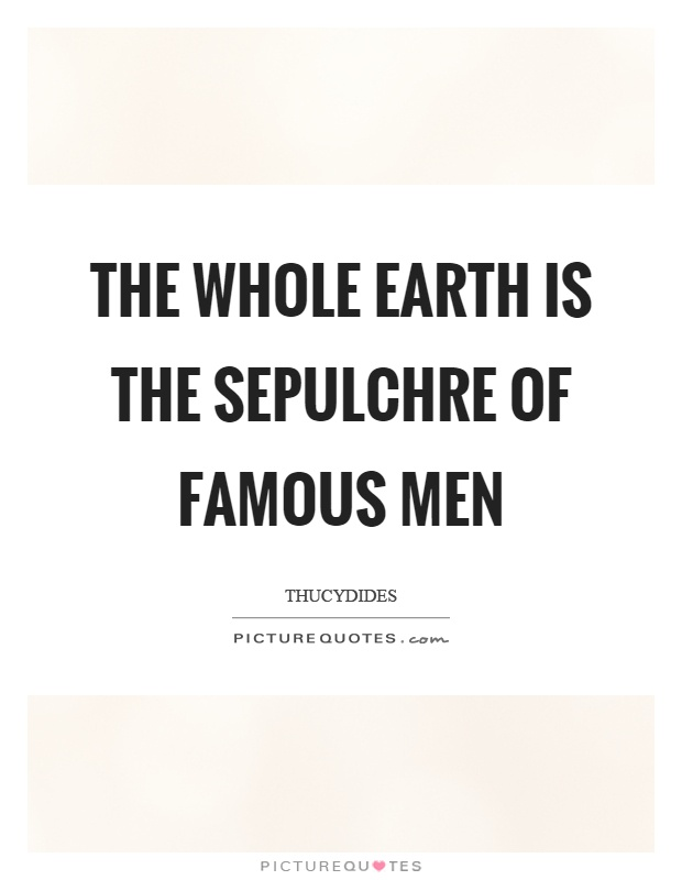 The whole earth is the sepulchre of famous men Picture Quote #1