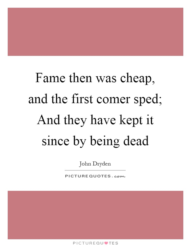 Fame then was cheap, and the first comer sped; And they have kept it since by being dead Picture Quote #1