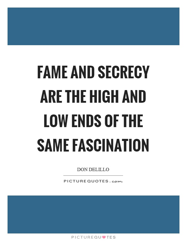 Fame and secrecy are the high and low ends of the same fascination Picture Quote #1