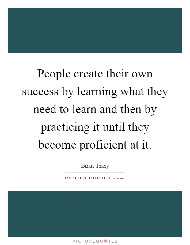 People create their own success by learning what they need to learn and then by practicing it until they become proficient at it Picture Quote #1