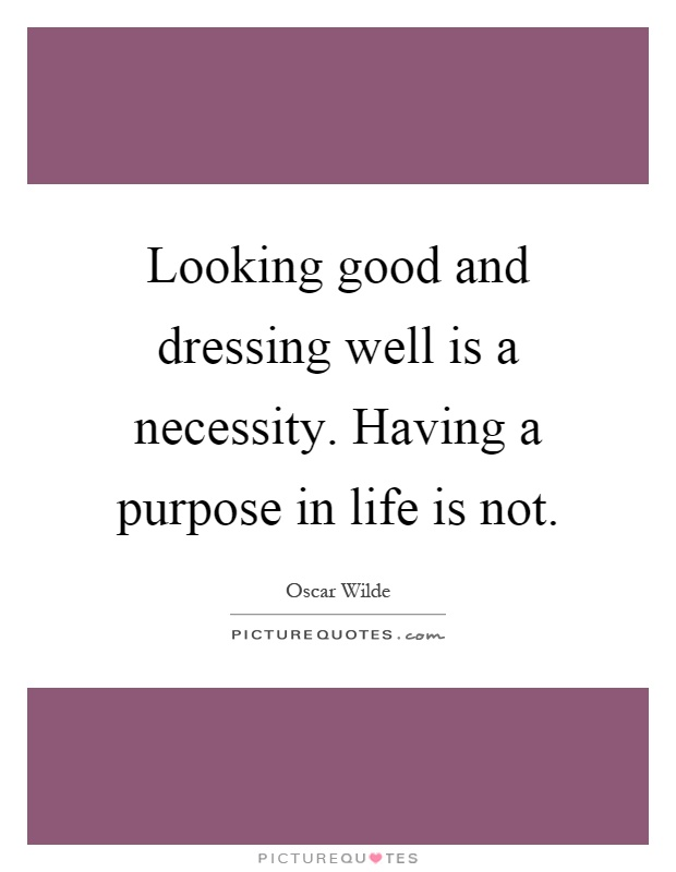 Looking good and dressing well is a necessity. Having a purpose in life is not Picture Quote #1