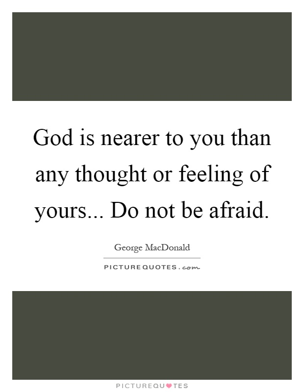 God is nearer to you than any thought or feeling of yours... Do not be afraid Picture Quote #1