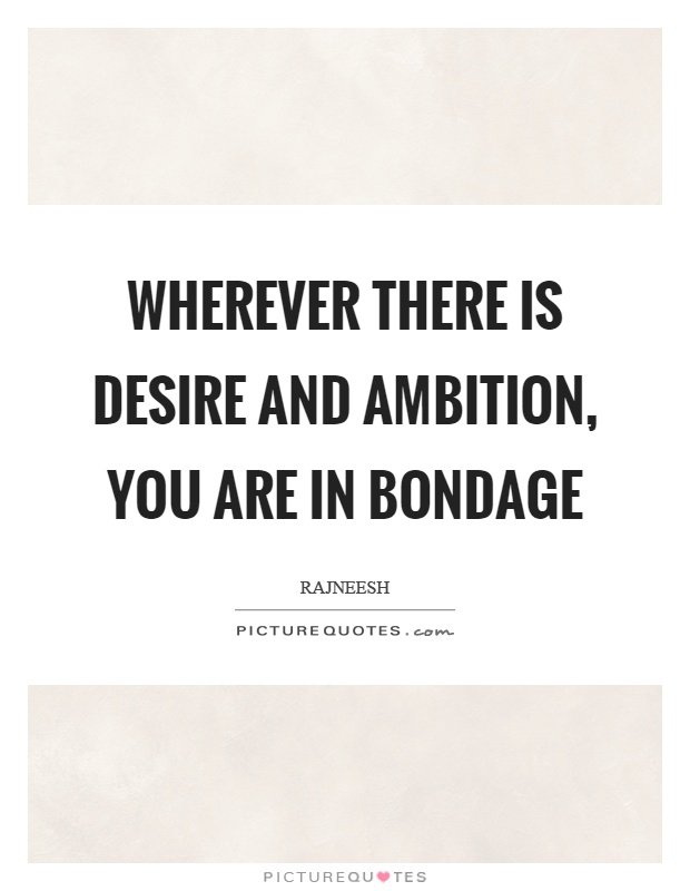 Wherever there is desire and ambition, you are in bondage Picture Quote #1