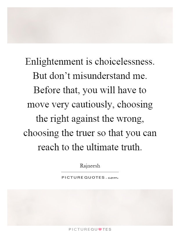 Enlightenment is choicelessness. But don't misunderstand me. Before that, you will have to move very cautiously, choosing the right against the wrong, choosing the truer so that you can reach to the ultimate truth Picture Quote #1